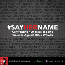 Featured art for News Beat podcast episode #SayHerName- Confronting 400 Years of State Violence Against Black Women