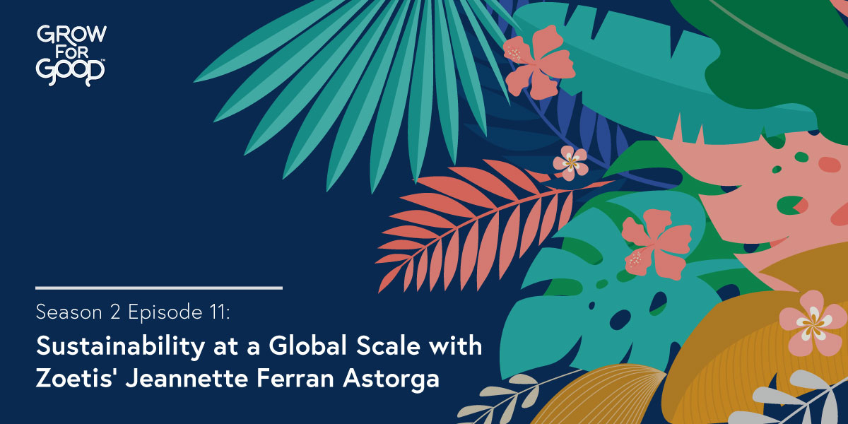 Grow For Good Podcast art- White text that says Season 2 Episode 11 Sustainability at a Global Scale with Zoetis Jeannette Ferran Astorga on a dark purple background with tropical  flowers