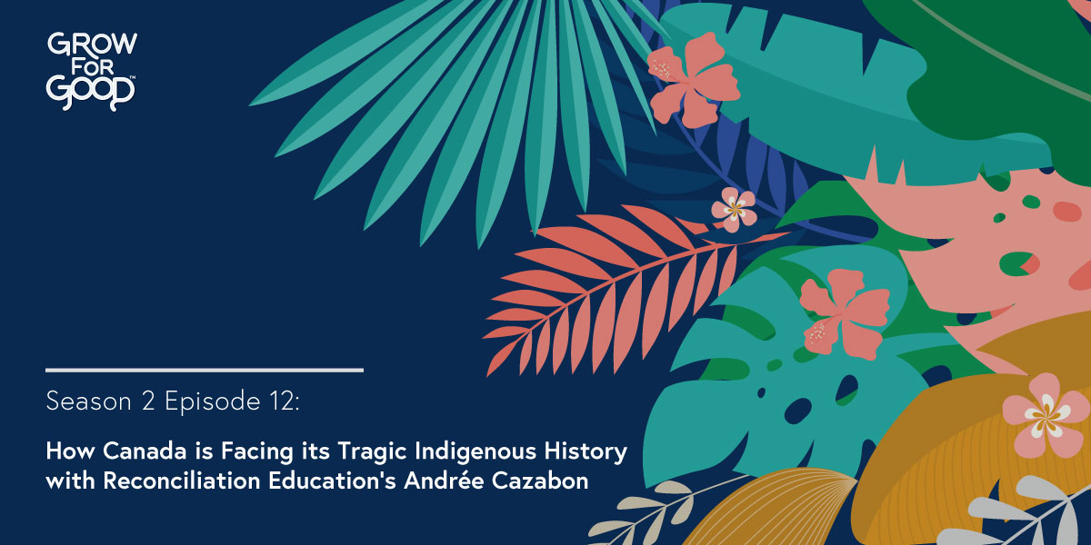 Grow For Good Podcast art- White text that says Season 2 Episode 12 How Canada is Facing its Tragic Indigenous History with Reconciliation Education's Andrée Cazabon on a dark purple background with tropical flowers