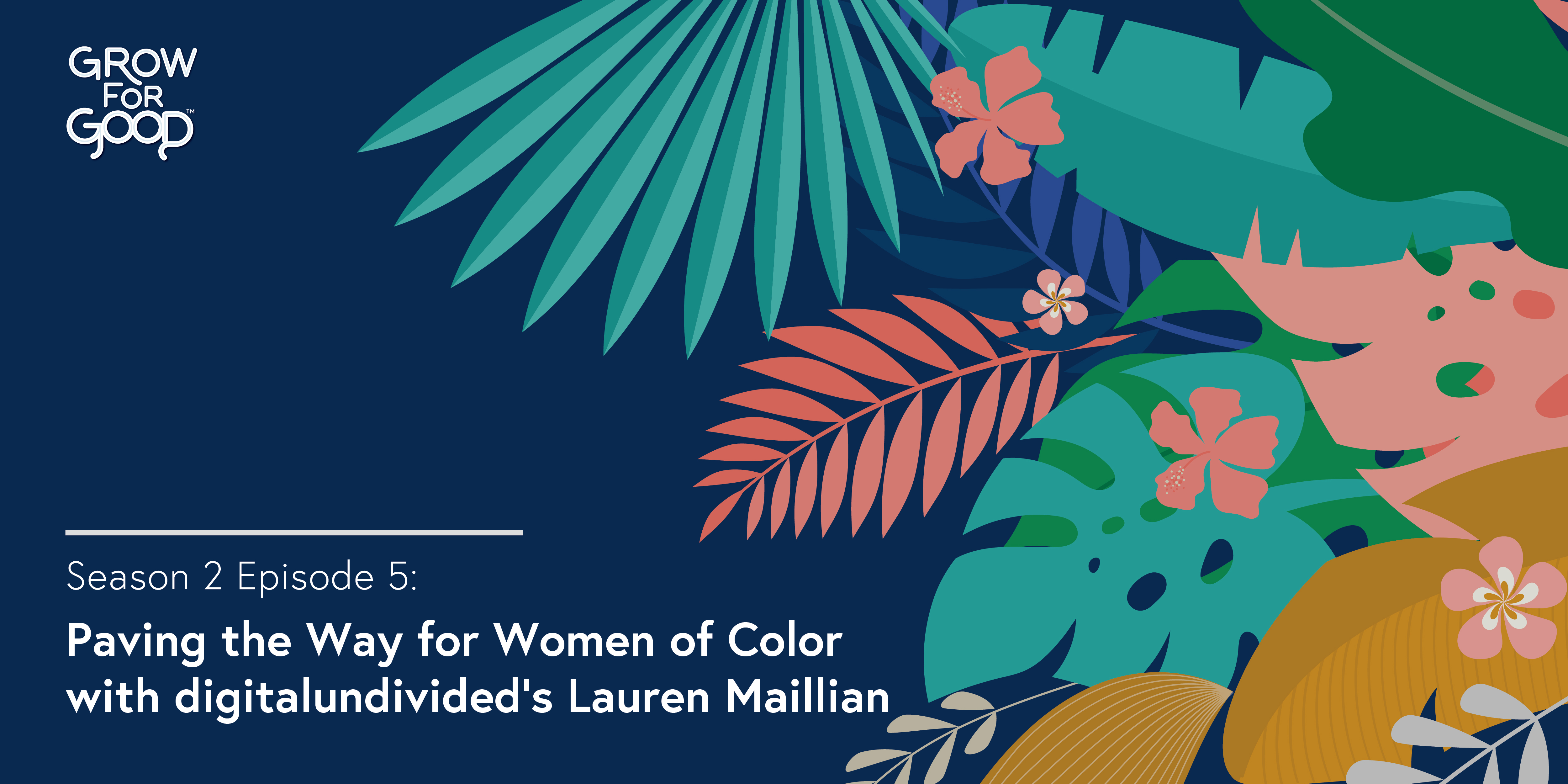 Grow For Good Podcast art- White text that says Season 2 Episode 5 Paving the Way for Women of Color with digitalundivideds Lauren Maillian on a dark purple background with tropical flowers