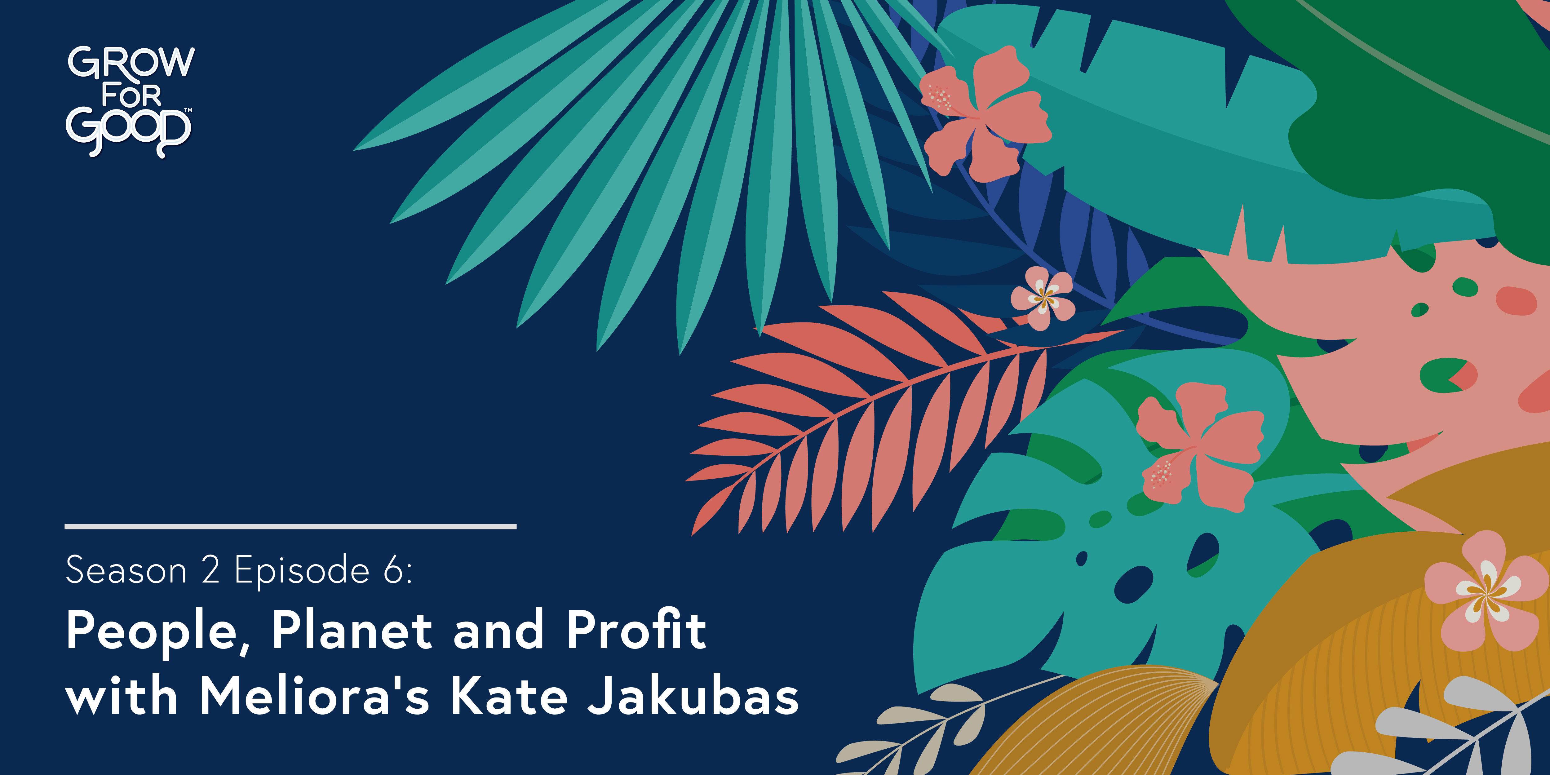 Grow For Good Podcast art- White text that says Season 2 Episode 6 People, Planet and Profit with Meliora's Kate Jakubas on a dark purple background with tropical flowers