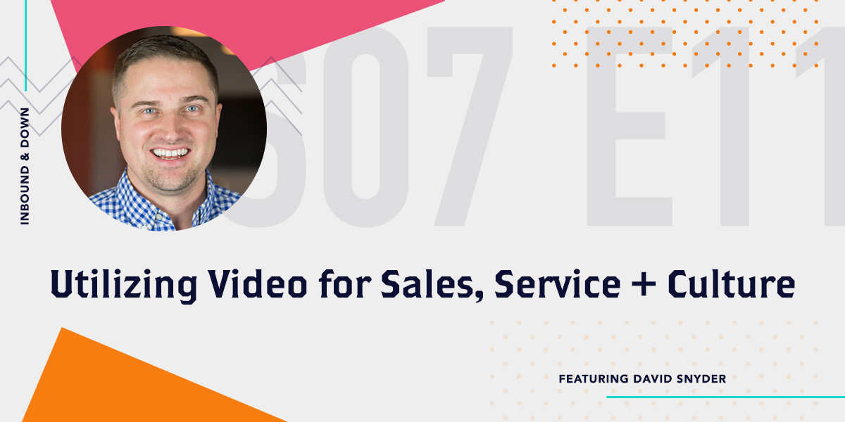 Inbound & Down Podcast- Purple text that says S 07 E 11 Utilizing Video for Sales, Service + Culture featuring David Snyder with a photo of David Snyder