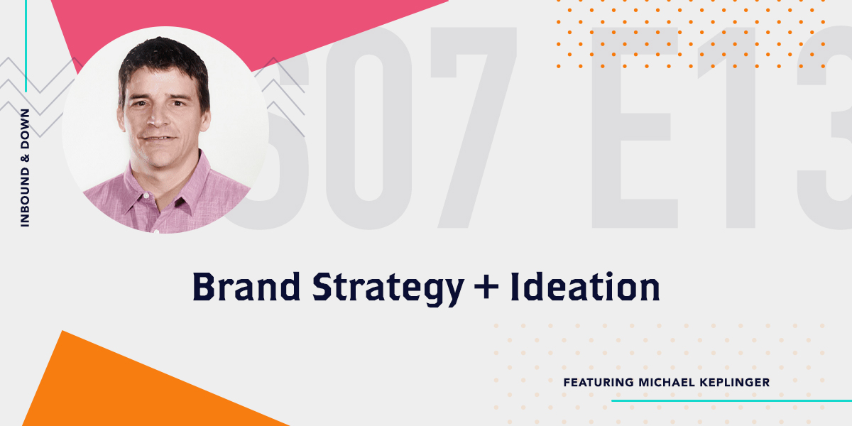 Inbound & Down Podcast- Purple text that says S 07 E 13 Brand Strategy and Ideation featuring Michael Keplinger with a photo of Michael Keplinger