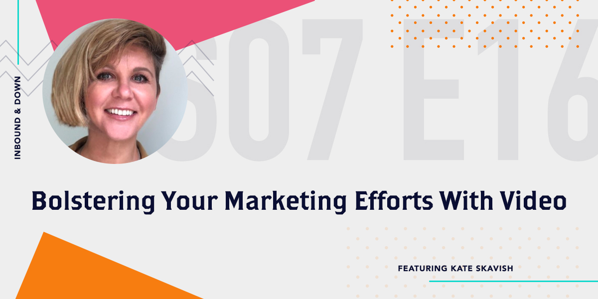 Inbound & Down Podcast- Purple text that says Season 07 Episode 16 Bolstering Your Marketing Efforts With Video ft. Wave.videos Kate Skavish with a photo of Kate Skavish