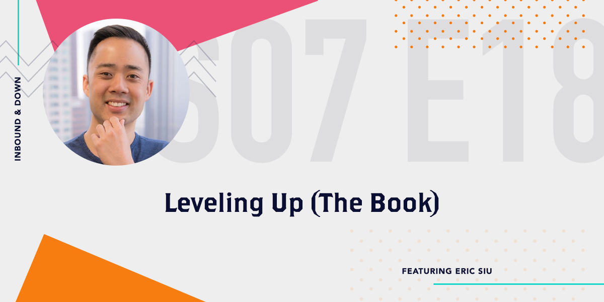 Inbound & Down Podcast- Purple text that says Season 07 Episode 18 Leveling Up- The Book ft. Eric Siu with a photo of Eric Siu