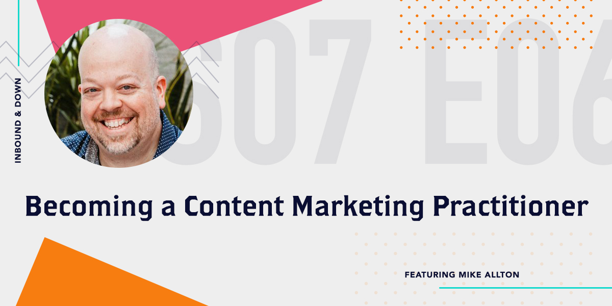 Inbound & Down Podcast- Purple text that says S07 E05 Becoming a Content Marketing Practitioner ft. Mike Allton of Agorapulse with a photo of Mike Allton