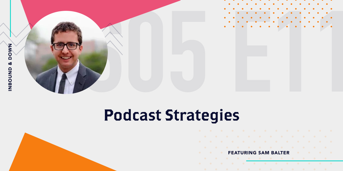 Inbound & Down Season 5 Episode 11 Show Art- Picture of Sam Balter of HubSpot-Episode Title is Podcast Strategies