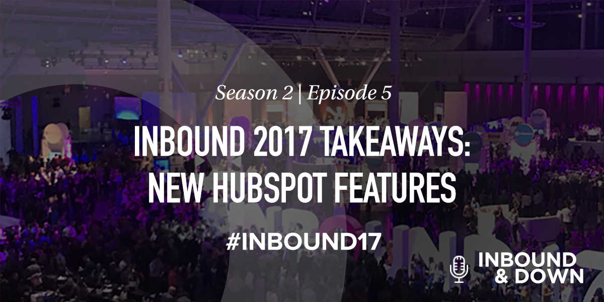 Inbound 2017 Takeaways- New HubSpot Features (And What They Mean For You)