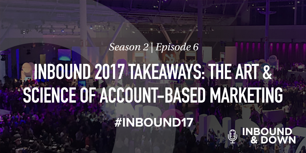White text that says Season 2 Episode 6: INBOUND 2017 Takeaways: The Art & Science of Account-Based Marketing on a black translucent background over a photo of the INBOUND conference