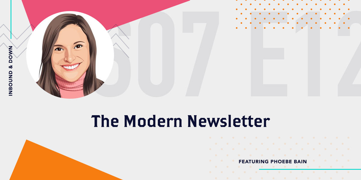 Inbound & Down Podcast- Purple text that says S 07 E 12 The Modern Newsletter featuring Phoebe Bain with a photo of Phoebe Bain