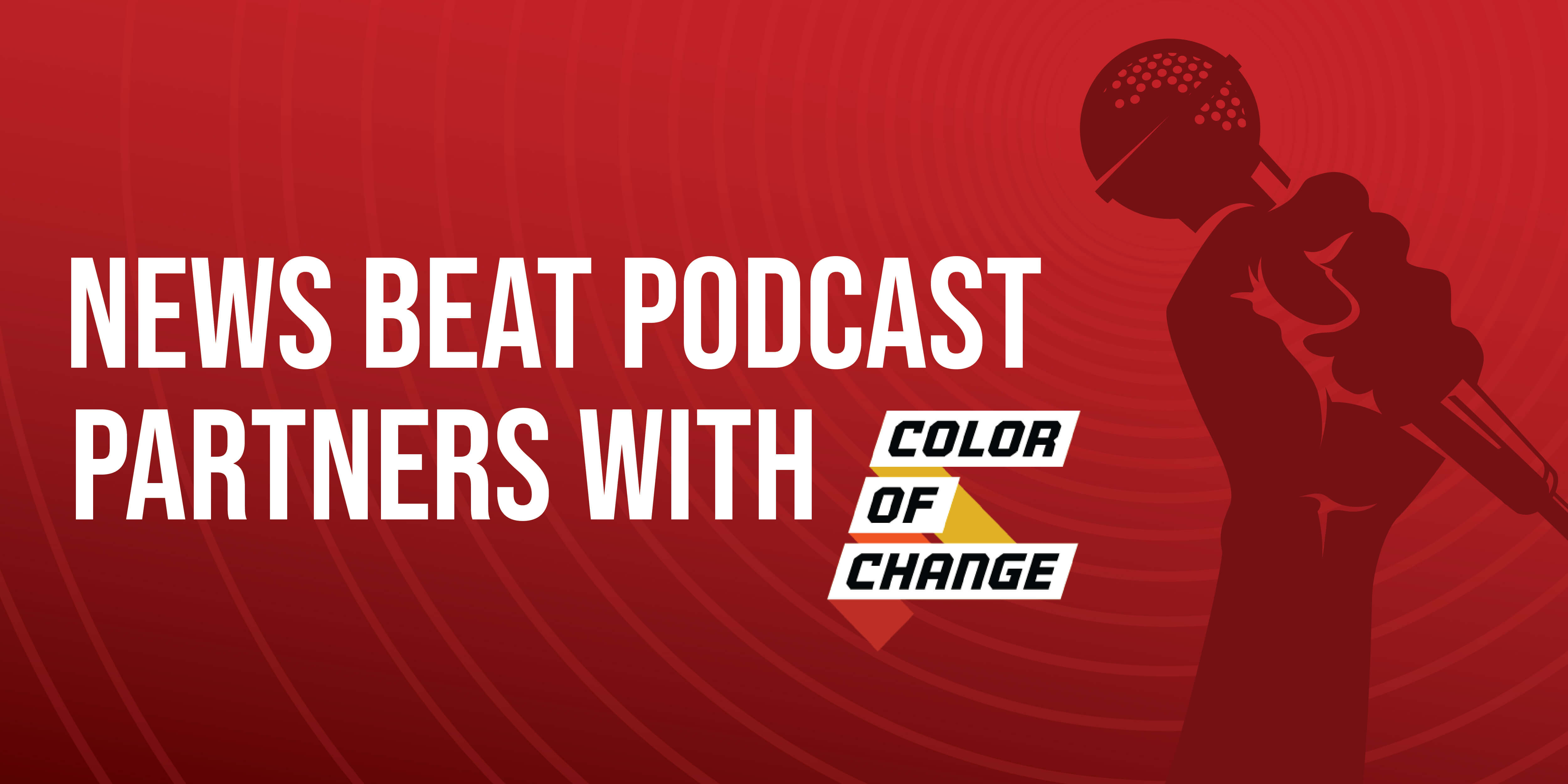 Text that says News Beat Podcast Partners With Color Of Change on a red background with graphic of a hand holding a microphone