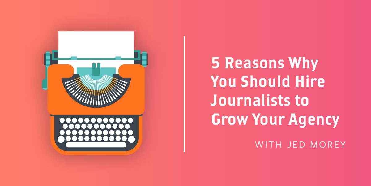 5 Reasons Why You Should Hire Journalists to Grow Your Agency
