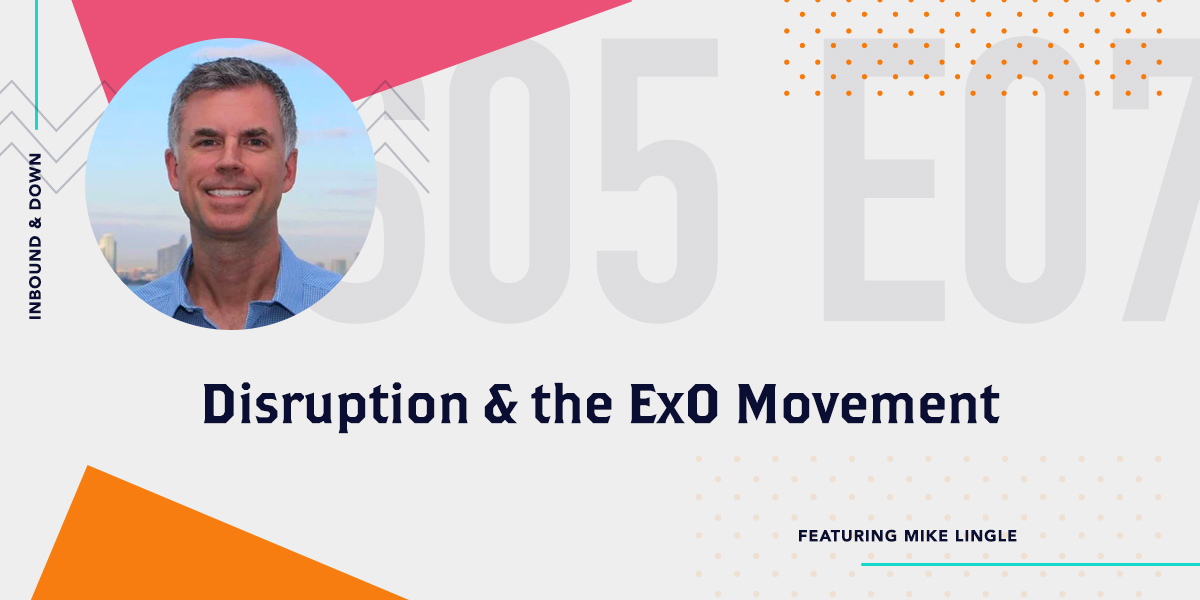 [Podcast] 'Inbound & Down' S05 E07: Disruption & the ExO Movement, ft. Mike Lingle of ExO Works