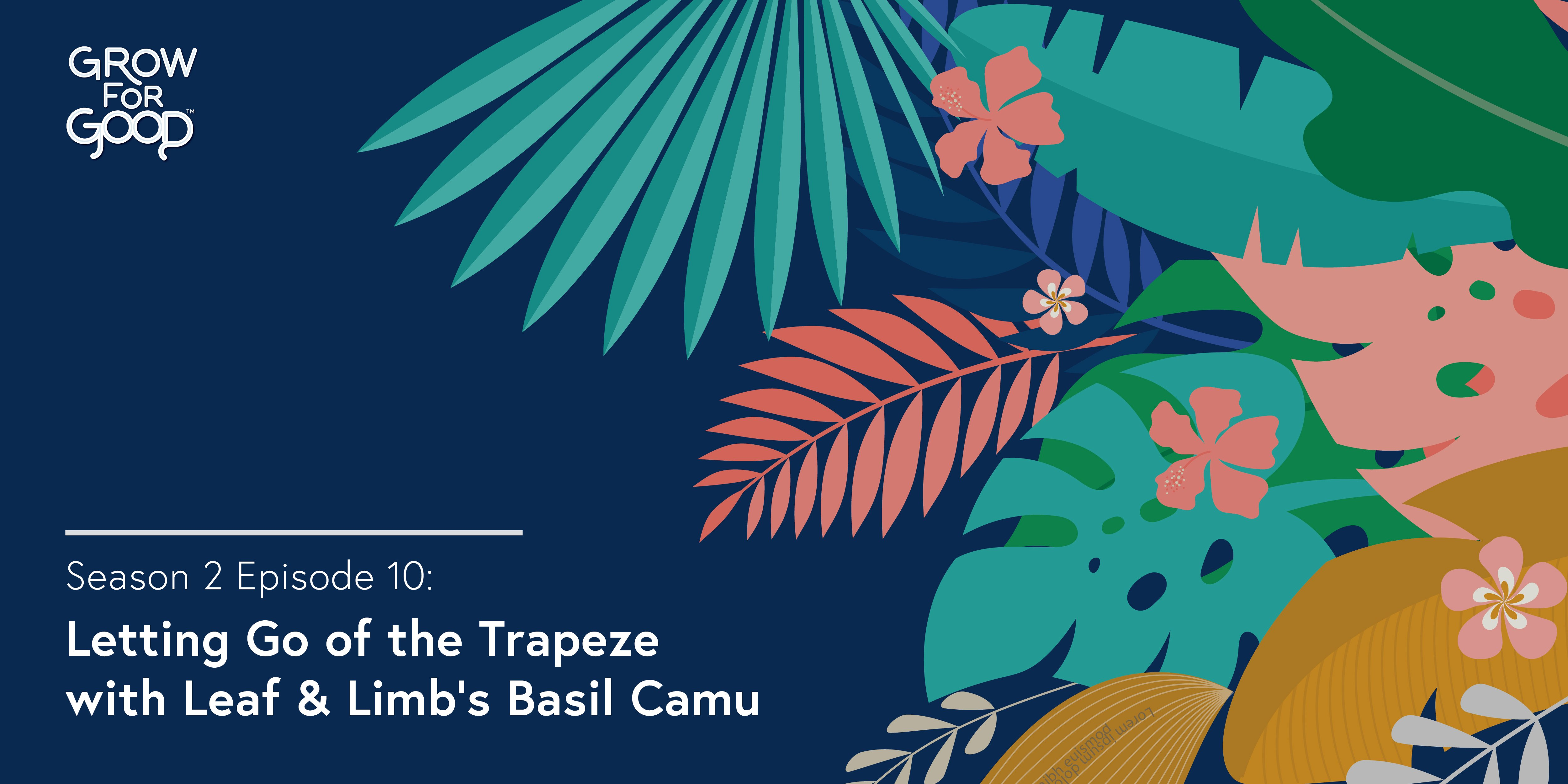 [Podcast] 'Grow For Good™' S02 E10: Letting Go of the Trapeze with Leaf & Limb's Basil Camu