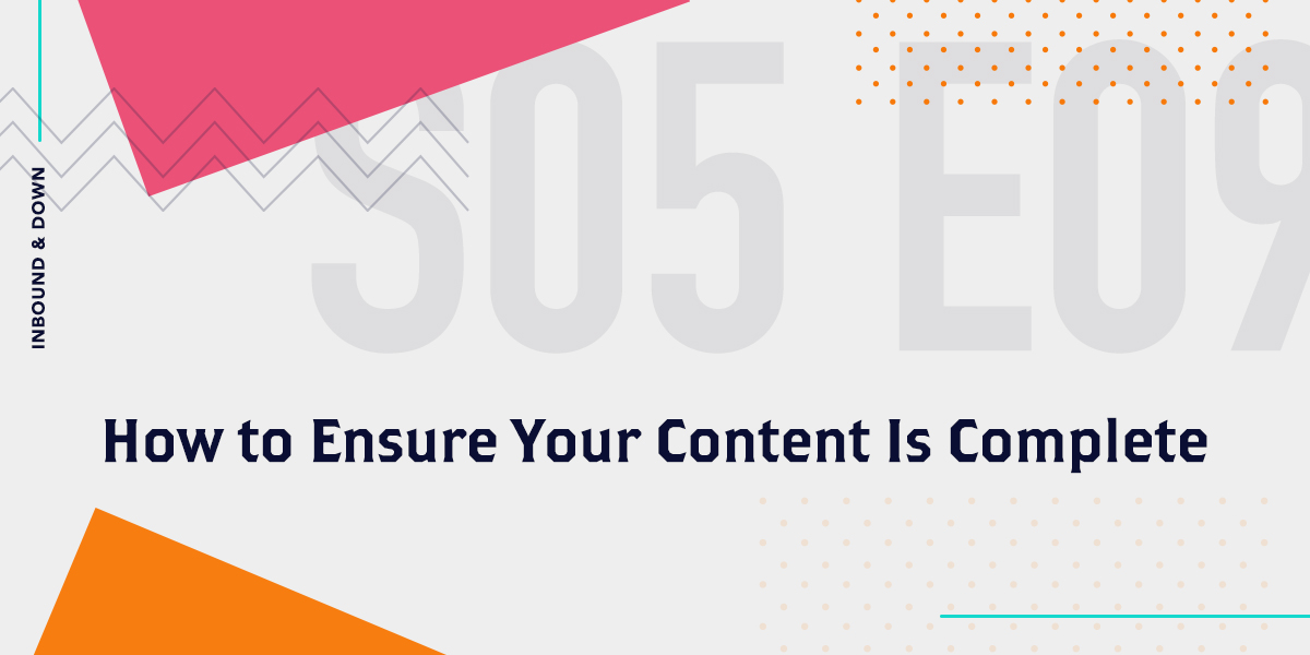 [Podcast] 'Inbound & Down' S05 E09: How to Ensure Your Content Is Complete