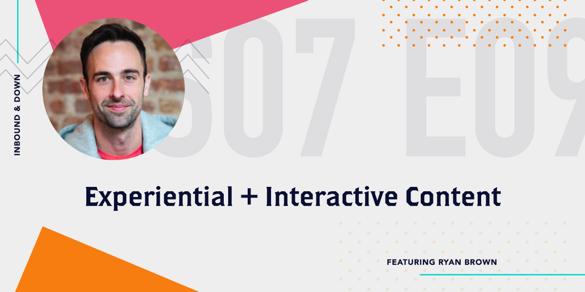 Inbound & Down Podcast- Purple text that says S 07 E 09 Experiential and Interactive Content featuring Ryan Brown with a photo of Ryan Brown
