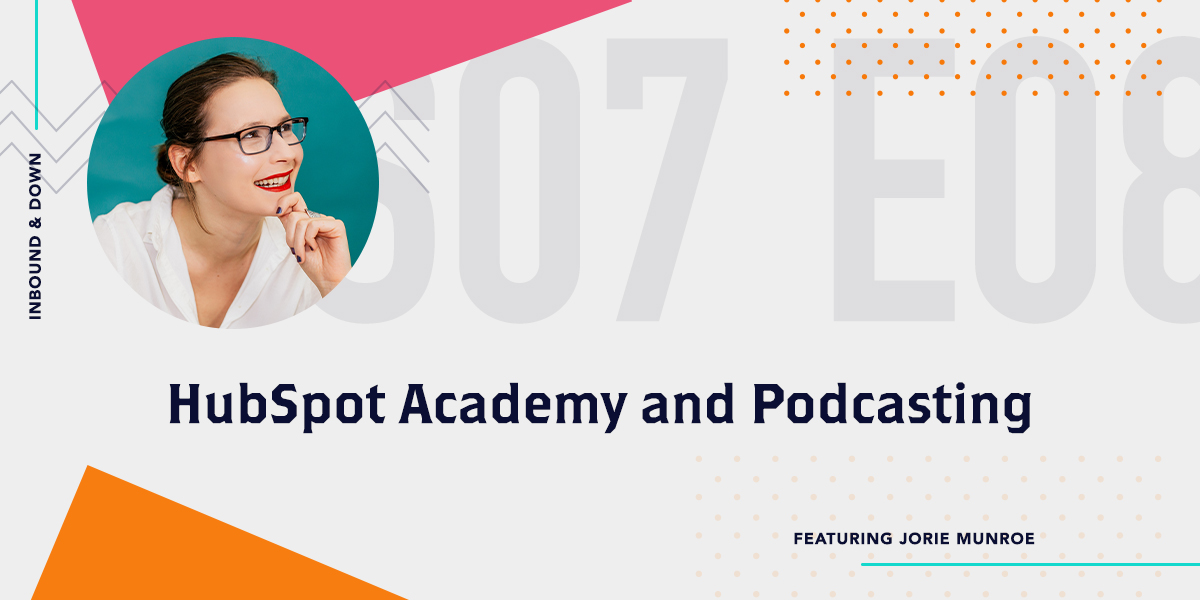 Inbound & Down Podcast- Purple text that says S07 E08 HubSpot Academy and Podcasting featuring Jorie Munroe with a photo of Jorie Munroe