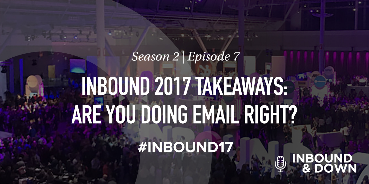 'Inbound & Down' S02 E07: INBOUND 2017 Takeaways: Are You Doing Email Right?