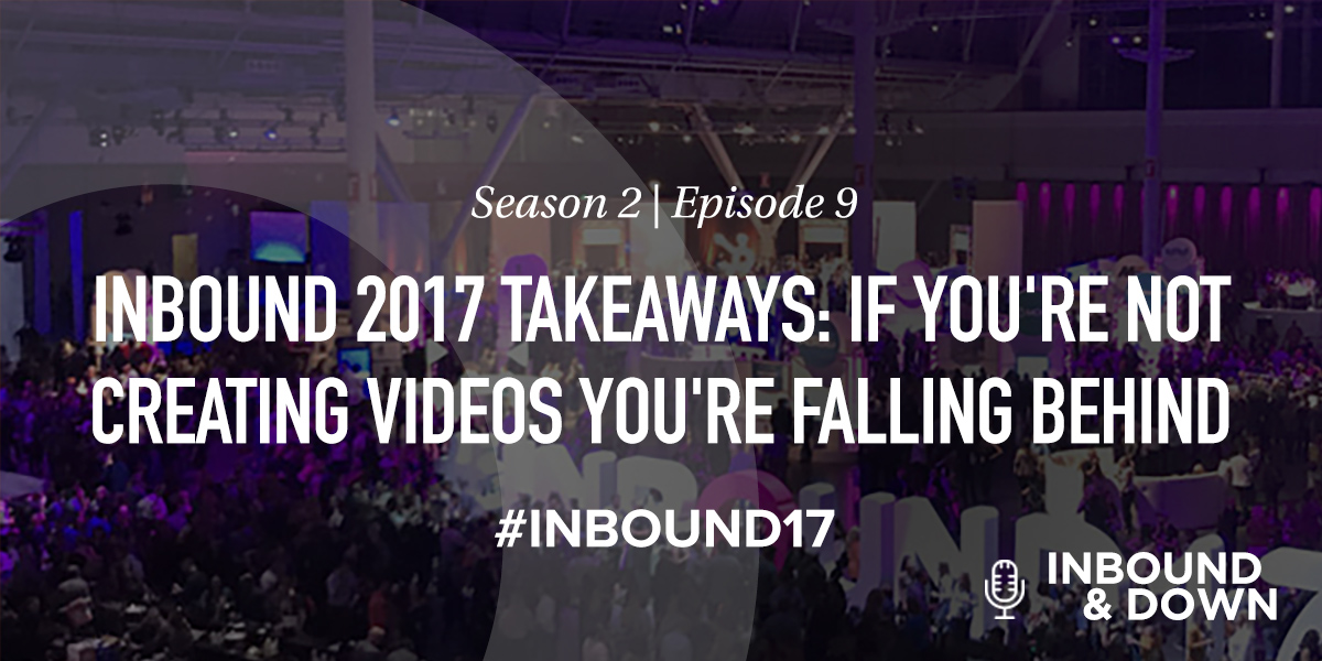 'Inbound & Down' S02 E09: INBOUND 2017 Takeaways: If You're Not Creating Videos You're Falling Behind