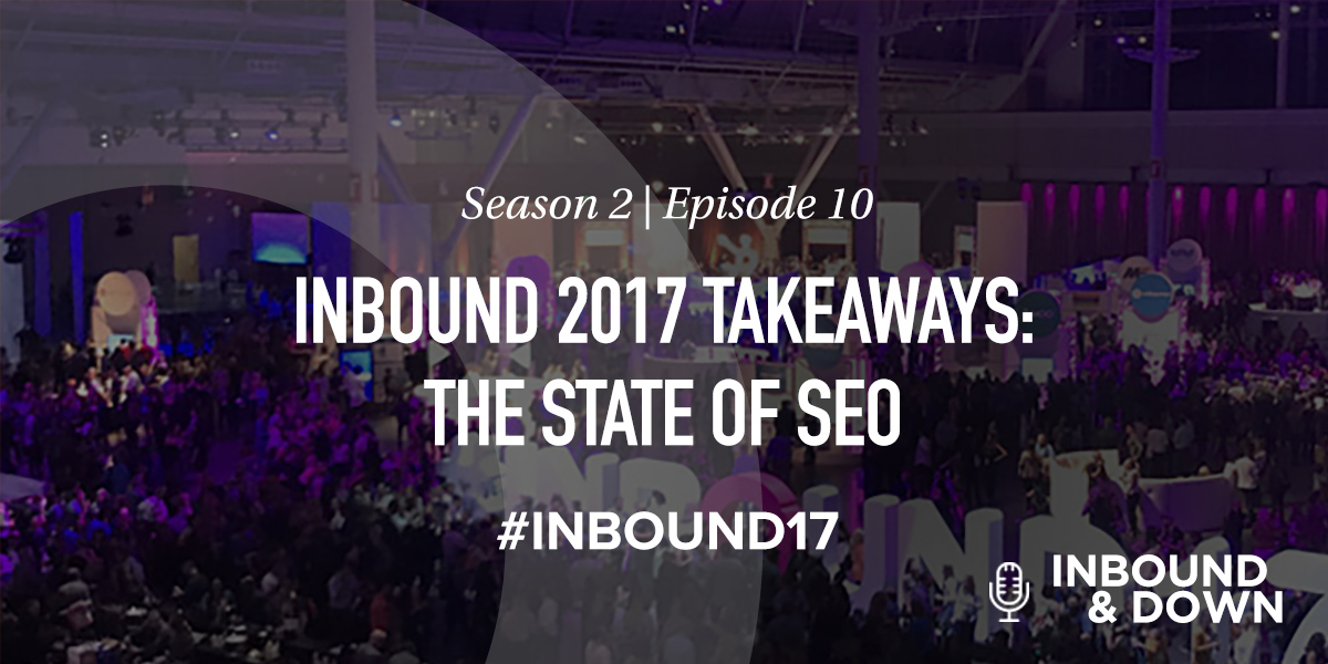 'Inbound & Down' S02 E10: INBOUND 2017 Takeaways: The State of SEO