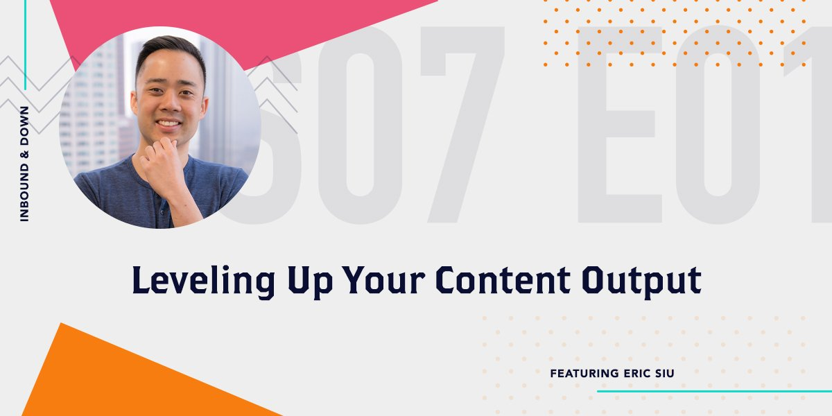 [Podcast] 'Inbound & Down' S07 E01: Leveling Up Your Content Output ft. Eric Siu of ClickFlow