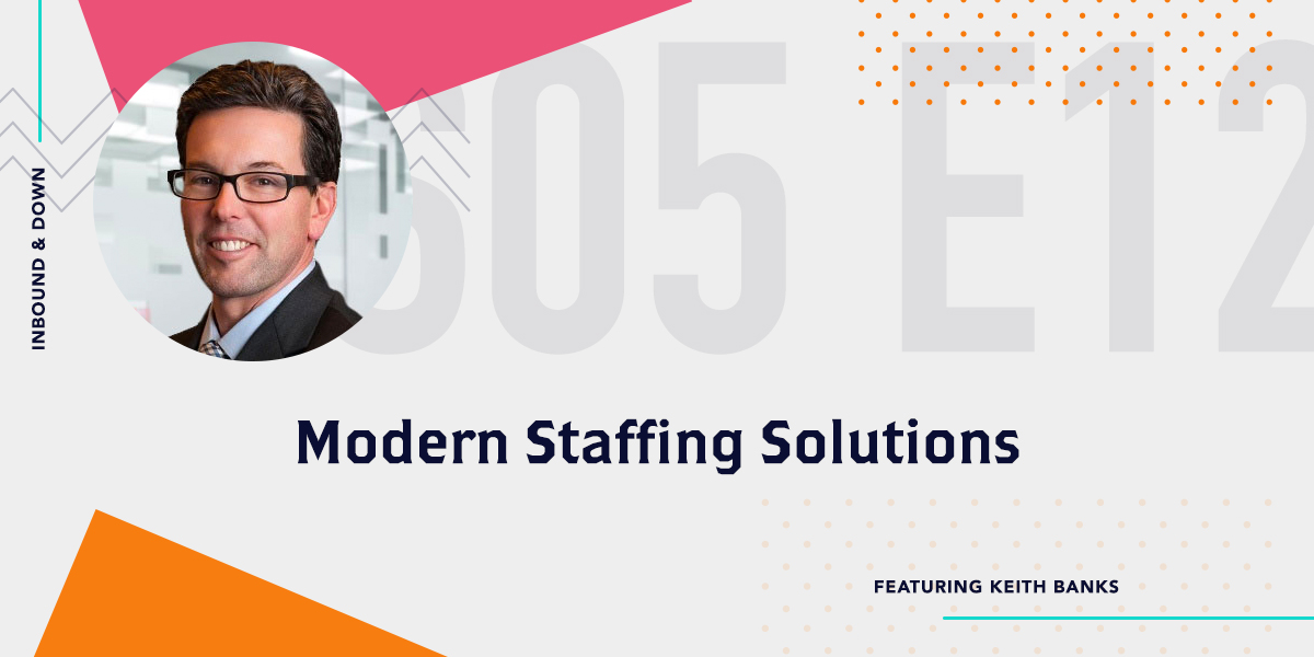 [Podcast] 'Inbound & Down' S05 E12: Modern Staffing Solutions ft. Keith Banks