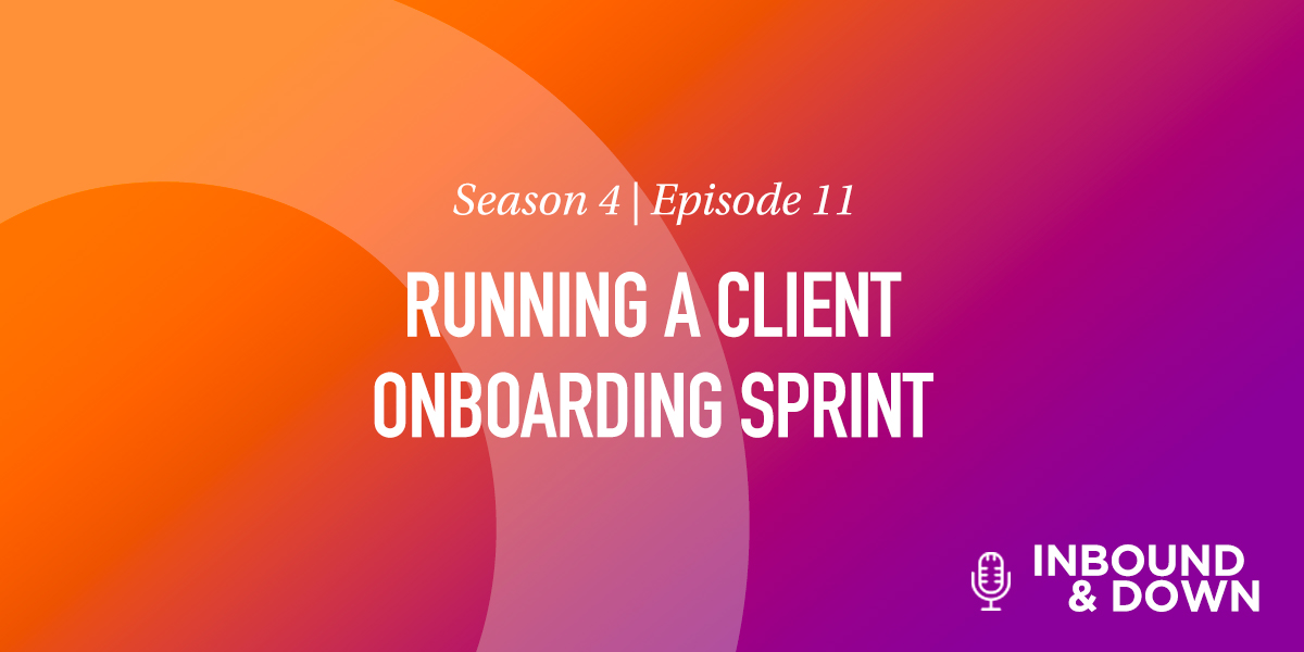 'Inbound & Down' S04 E11: Running a Client Onboarding Sprint [With Free Template]
