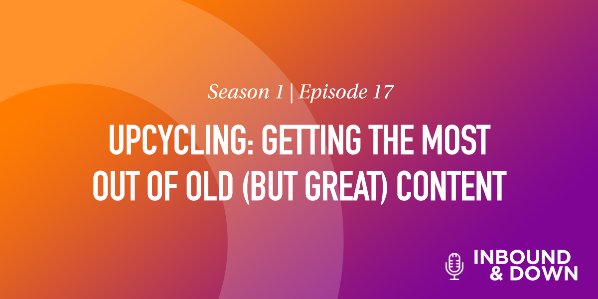 'Inbound & Down' S01 E17: Upcycling: Getting the Most Out of Old (but Great) Content