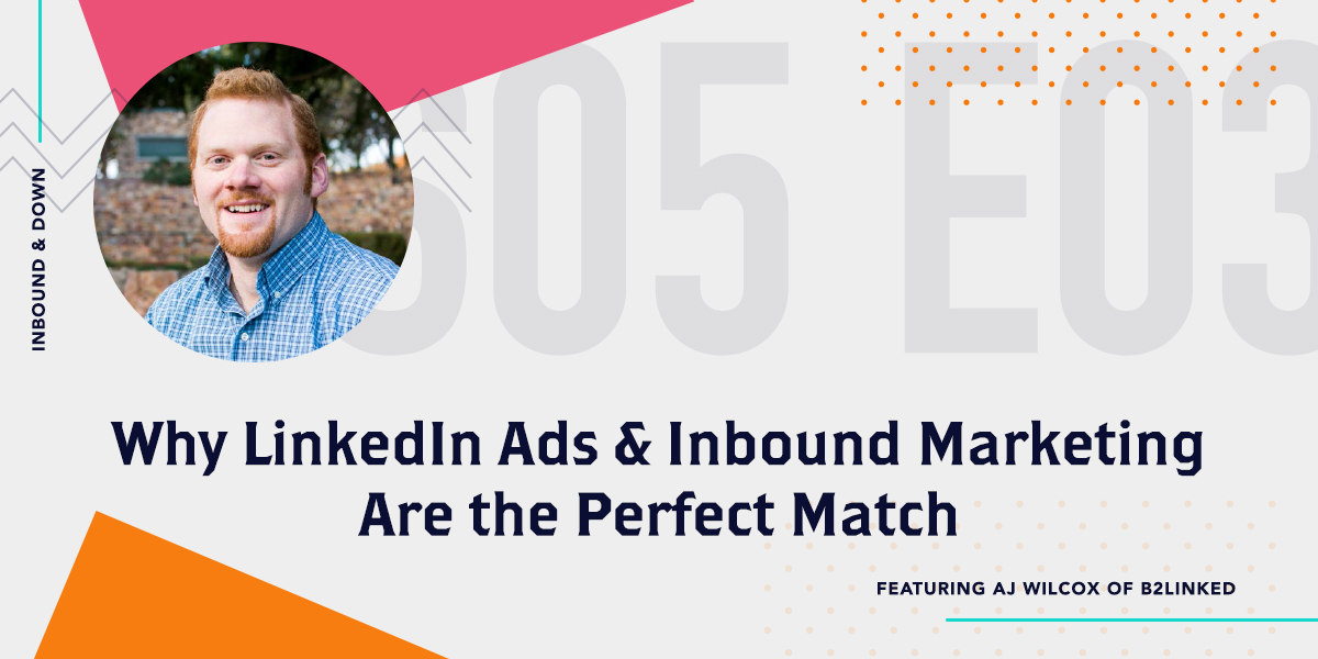 [Podcast] 'Inbound & Down' S05 E03: Why LinkedIn Ads & Inbound Marketing Are the Perfect Match, with AJ Wilcox of B2Linked
