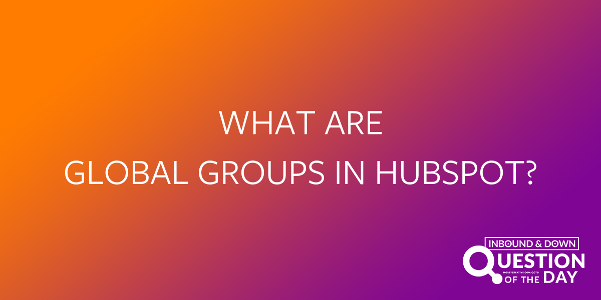 What are global groups in hubspot?